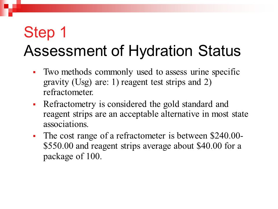 Step 1 Assessment of Hydration Status  Two methods commonly used to assess urine specific gravity (Usg) are: 1) reagent test strips and 2) refractome