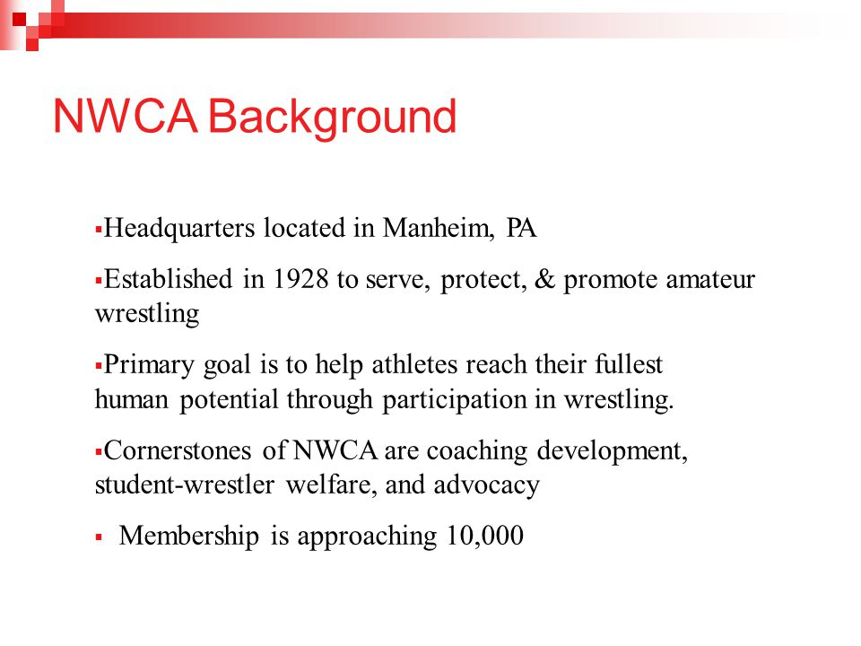 NWCA Background  Headquarters located in Manheim, PA  Established in 1928 to serve, protect, & promote amateur wrestling  Primary goal is to help a