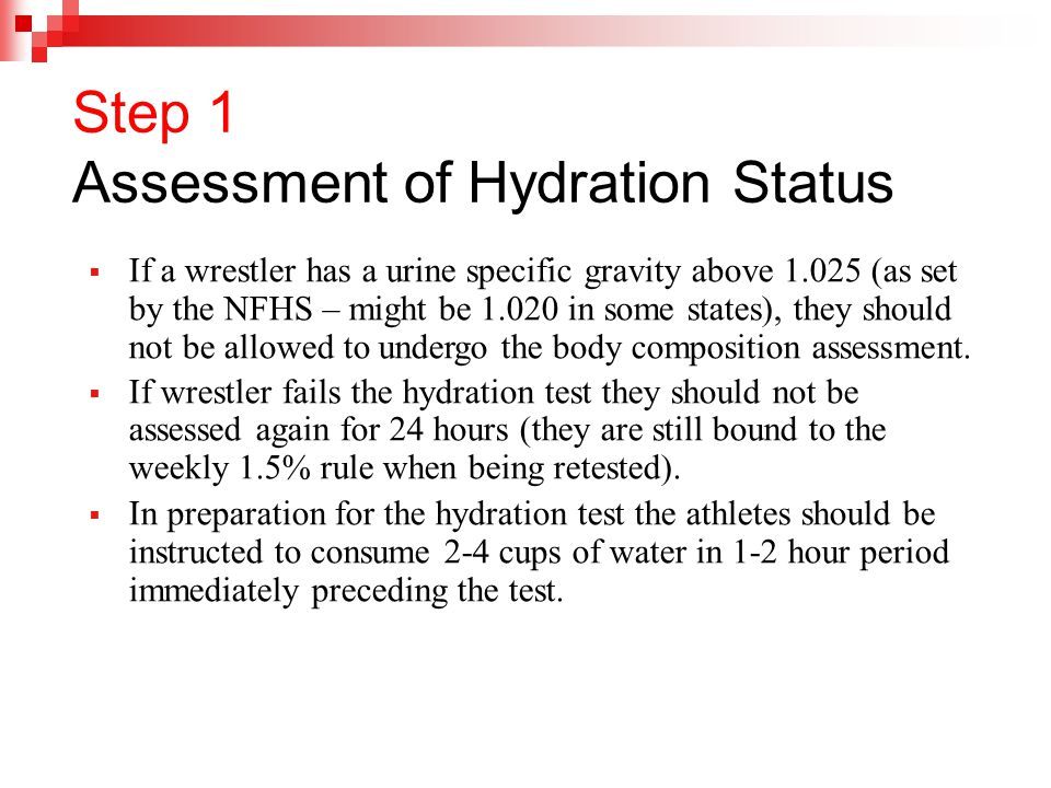 Step 1 Assessment of Hydration Status  If a wrestler has a urine specific gravity above 1.025 (as set by the NFHS – might be 1.020 in some states), they should not be allowed to undergo the body composition assessment.