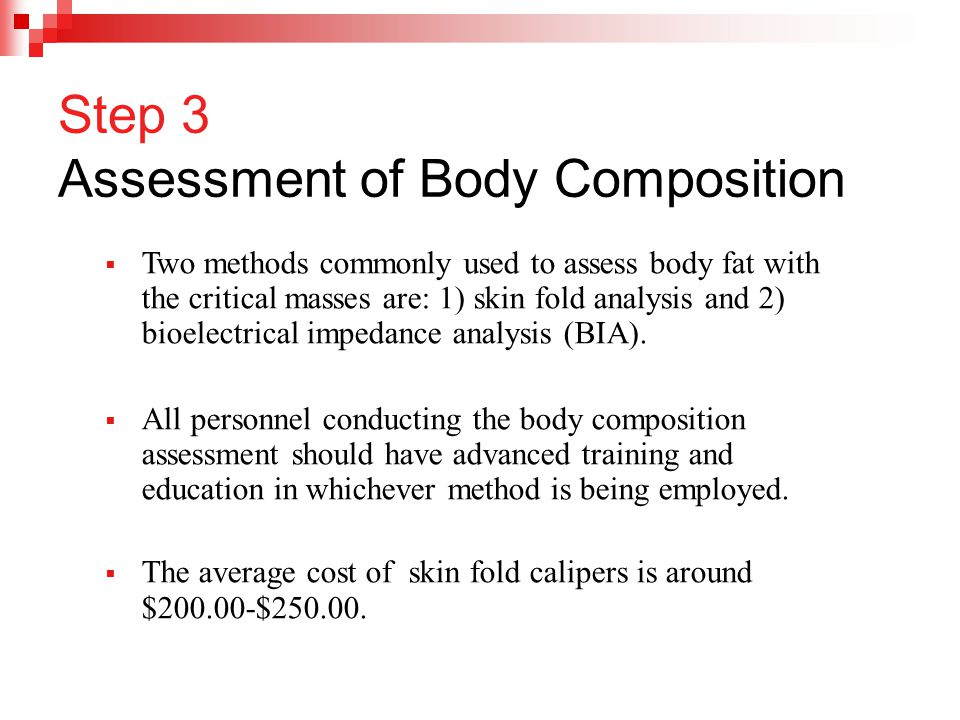  Two methods commonly used to assess body fat with the critical masses are: 1) skin fold analysis and 2) bioelectrical impedance analysis (BIA).