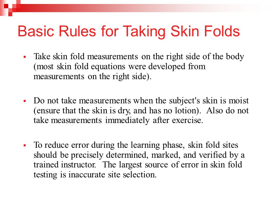 Basic Rules for Taking Skin Folds  Take skin fold measurements on the right side of the body (most skin fold equations were developed from measuremen