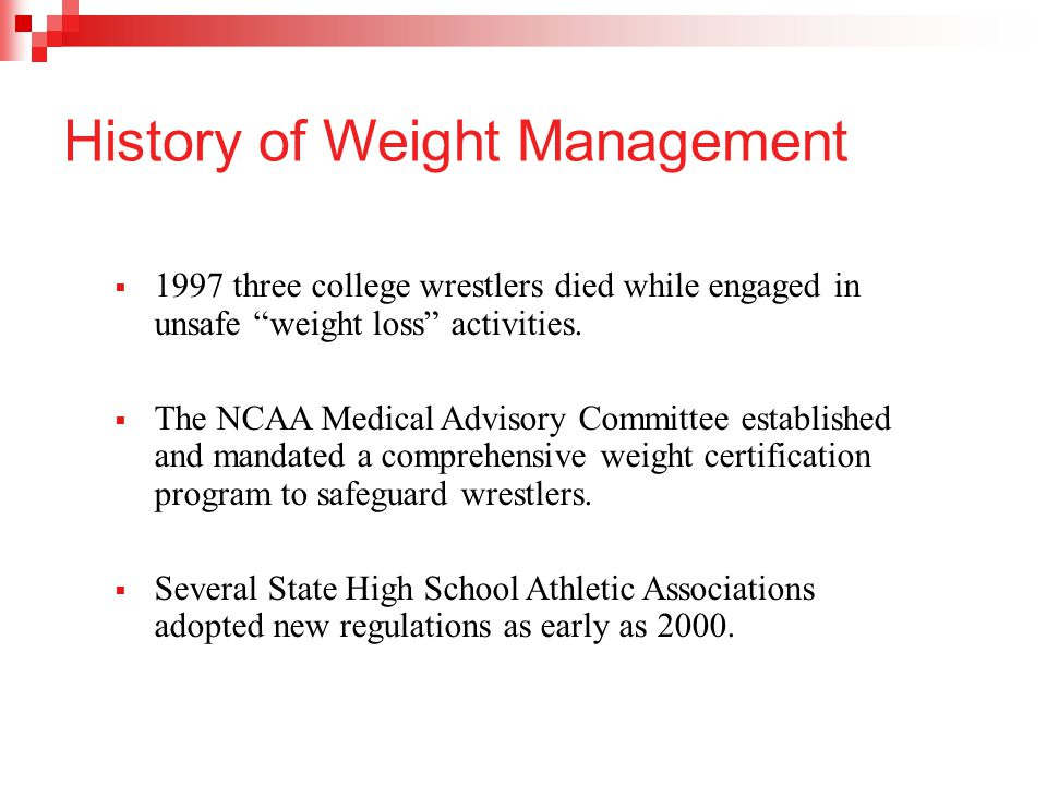 "History of Weight Management  1997 three college wrestlers died while engaged in unsafe ""weight loss"" activities.  The NCAA Medical Advisory Committ"