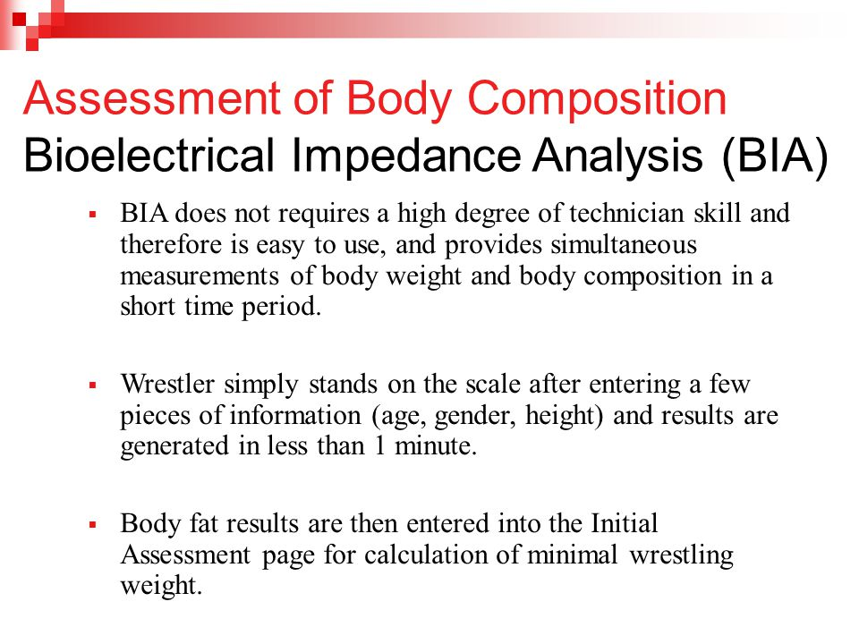  BIA does not requires a high degree of technician skill and therefore is easy to use, and provides simultaneous measurements of body weight and body