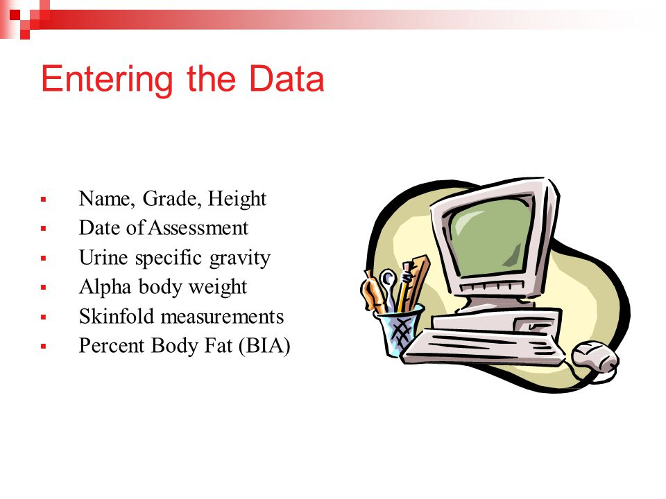 Entering the Data  Name, Grade, Height  Date of Assessment  Urine specific gravity  Alpha body weight  Skinfold measurements  Percent Body Fat (BIA)
