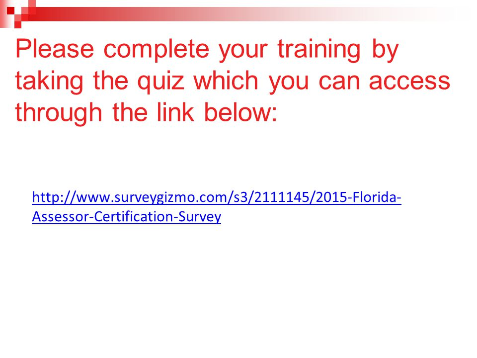 Please complete your training by taking the quiz which you can access through the link below: http://www.surveygizmo.com/s3/2111145/2015-Florida- Assessor-Certification-Survey