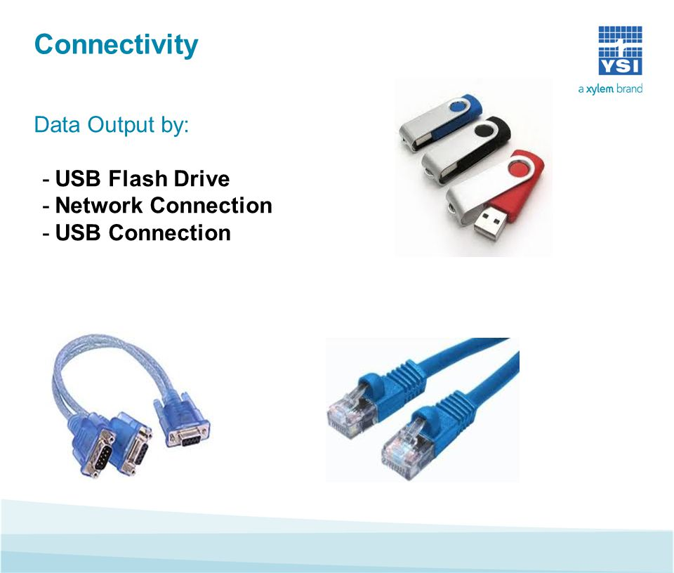 Connectivity Data Output by: -USB Flash Drive -Network Connection -USB Connection