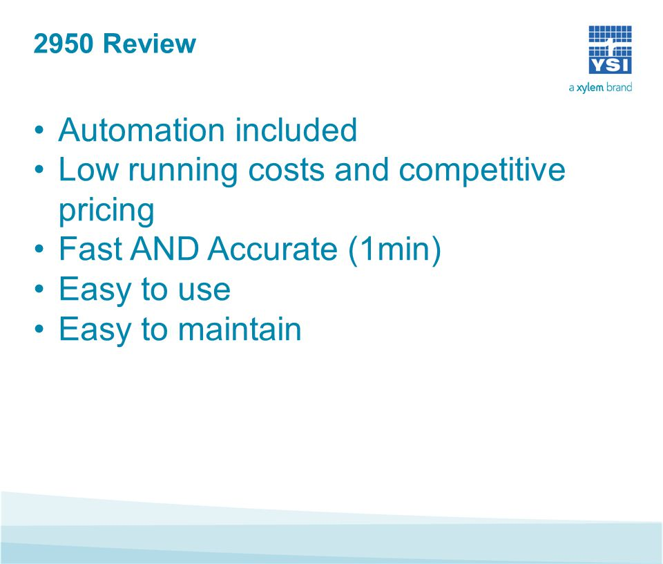 2950 Review Automation included Low running costs and competitive pricing Fast AND Accurate (1min) Easy to use Easy to maintain