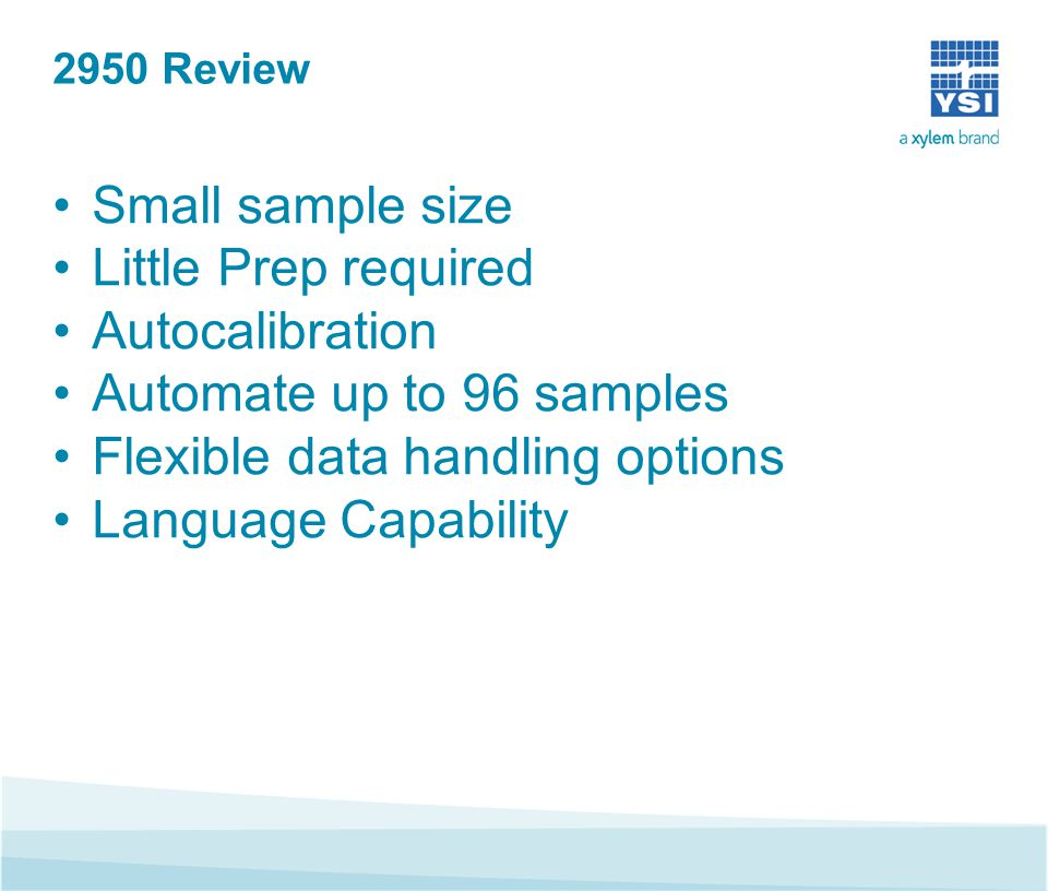 2950 Review Small sample size Little Prep required Autocalibration Automate up to 96 samples Flexible data handling options Language Capability