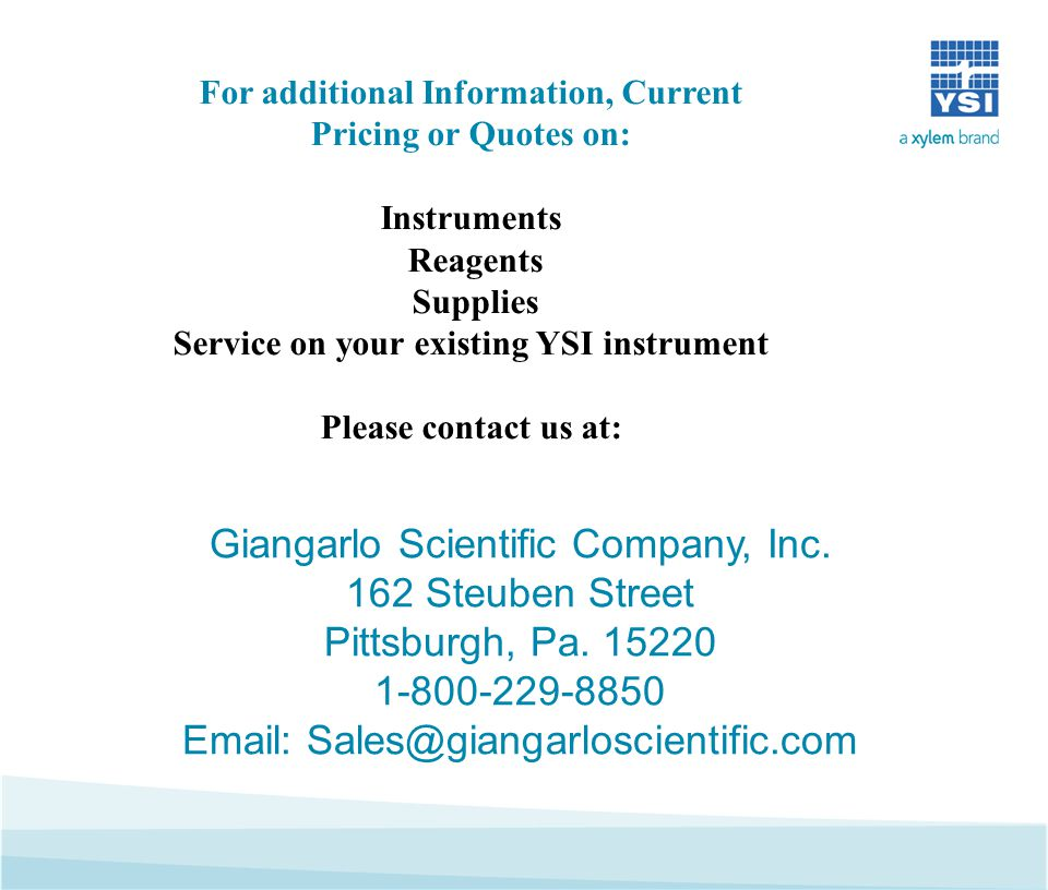 For additional Information, Current Pricing or Quotes on: Instruments Reagents Supplies Service on your existing YSI instrument Please contact us at: Giangarlo Scientific Company, Inc.