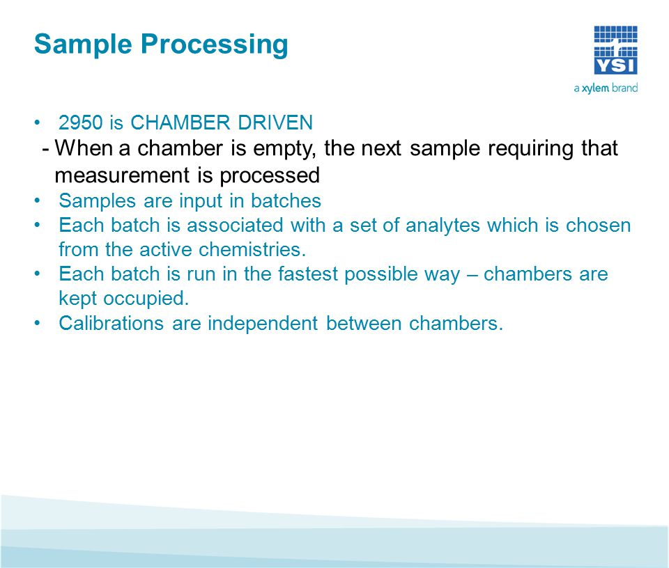 Sample Processing 2950 is CHAMBER DRIVEN -When a chamber is empty, the next sample requiring that measurement is processed Samples are input in batches Each batch is associated with a set of analytes which is chosen from the active chemistries.