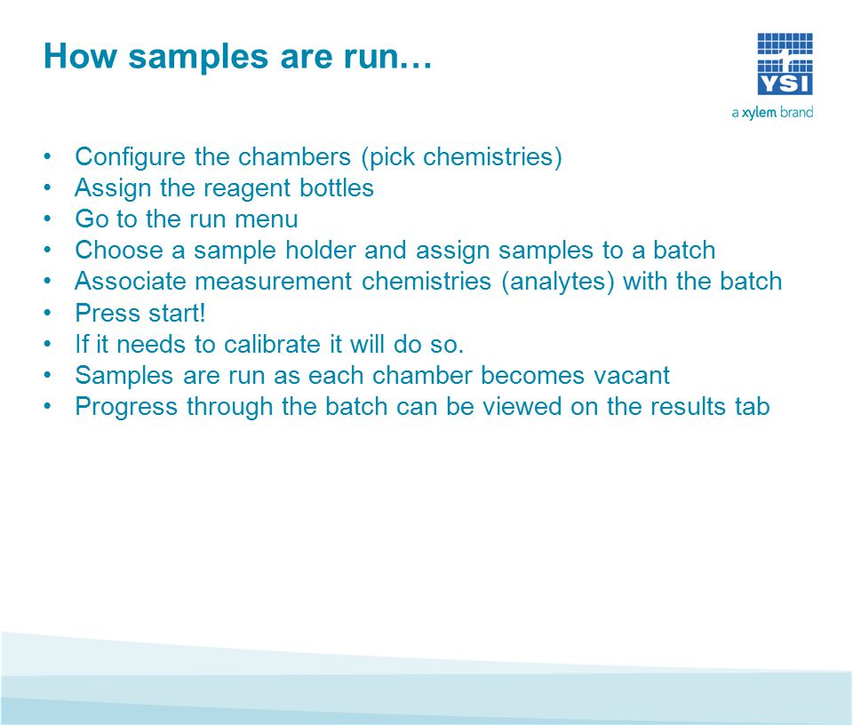 How samples are run… Configure the chambers (pick chemistries) Assign the reagent bottles Go to the run menu Choose a sample holder and assign samples to a batch Associate measurement chemistries (analytes) with the batch Press start.