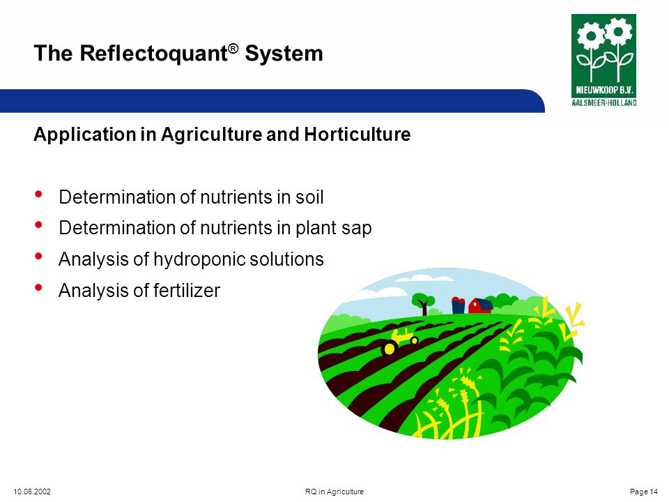 10.06.2002RQ in AgriculturePage 14 Application in Agriculture and Horticulture Determination of nutrients in soil Determination of nutrients in plant sap Analysis of hydroponic solutions Analysis of fertilizer The Reflectoquant ® System