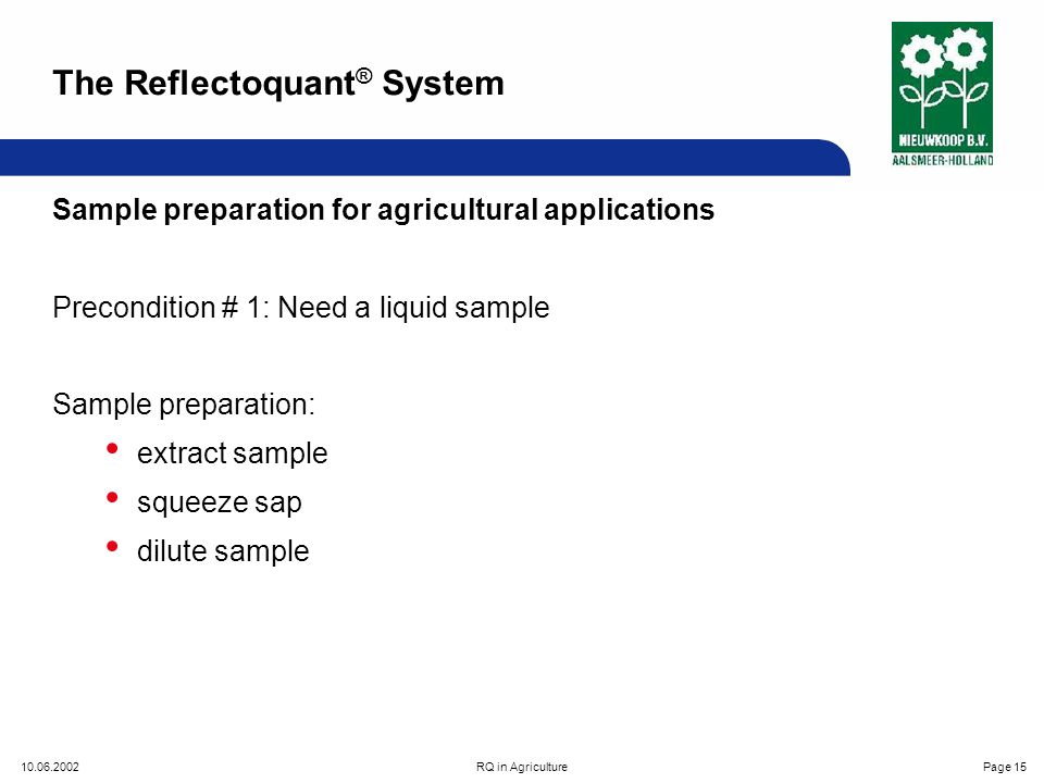 10.06.2002RQ in AgriculturePage 15 Sample preparation for agricultural applications Precondition # 1: Need a liquid sample Sample preparation: extract sample squeeze sap dilute sample The Reflectoquant ® System