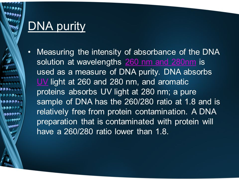 DNA purity Measuring the intensity of absorbance of the DNA solution at wavelengths 260 nm and 280nm is used as a measure of DNA purity.