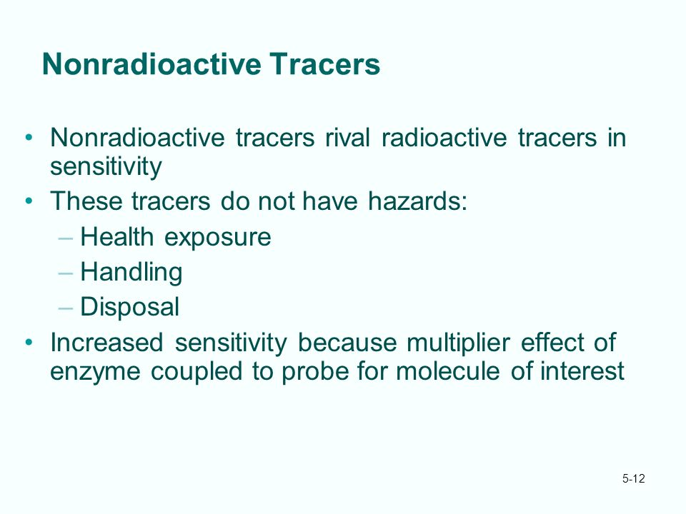 5-12 Nonradioactive Tracers Nonradioactive tracers rival radioactive tracers in sensitivity These tracers do not have hazards: –Health exposure –Handling –Disposal Increased sensitivity because multiplier effect of enzyme coupled to probe for molecule of interest