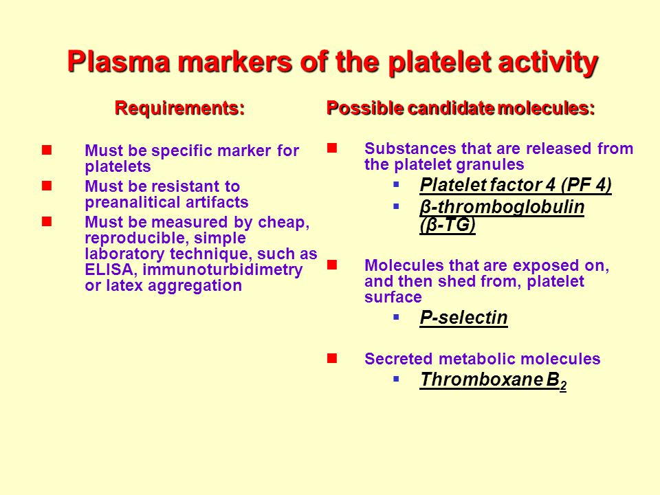 Plasma markers of the platelet activity Requirements: Must be specific marker for platelets Must be resistant to preanalitical artifacts Must be measured by cheap, reproducible, simple laboratory technique, such as ELISA, immunoturbidimetry or latex aggregation Possible candidate molecules: Substances that are released from the platelet granules  Platelet factor 4 (PF 4)  β-thromboglobulin (β-TG) Molecules that are exposed on, and then shed from, platelet surface  P-selectin Secreted metabolic molecules  Thromboxane B 2