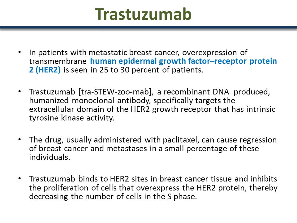 Trastuzumab In patients with metastatic breast cancer, overexpression of transmembrane human epidermal growth factor–receptor protein 2 (HER2) is seen in 25 to 30 percent of patients.