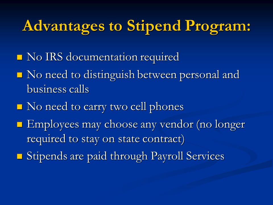 Advantages to Stipend Program: No IRS documentation required No IRS documentation required No need to distinguish between personal and business calls No need to distinguish between personal and business calls No need to carry two cell phones No need to carry two cell phones Employees may choose any vendor (no longer required to stay on state contract) Employees may choose any vendor (no longer required to stay on state contract) Stipends are paid through Payroll Services Stipends are paid through Payroll Services