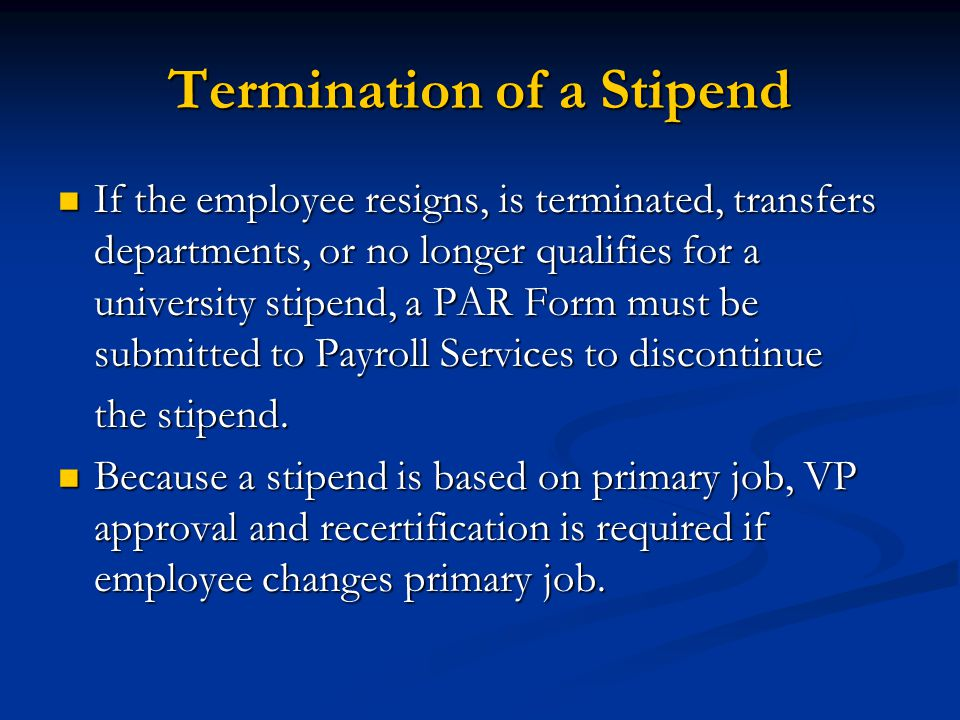 Termination of a Stipend If the employee resigns, is terminated, transfers departments, or no longer qualifies for a university stipend, a PAR Form must be submitted to Payroll Services to discontinue If the employee resigns, is terminated, transfers departments, or no longer qualifies for a university stipend, a PAR Form must be submitted to Payroll Services to discontinue the stipend.