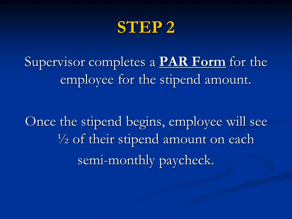 STEP 2 Supervisor completes a PAR Form for the employee for the stipend amount.