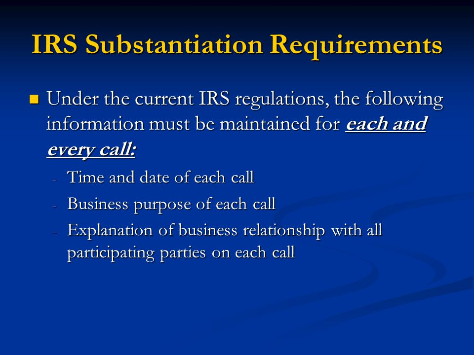 IRS Substantiation Requirements Under the current IRS regulations, the following information must be maintained for each and every call: Under the current IRS regulations, the following information must be maintained for each and every call: - Time and date of each call - Business purpose of each call - Explanation of business relationship with all participating parties on each call