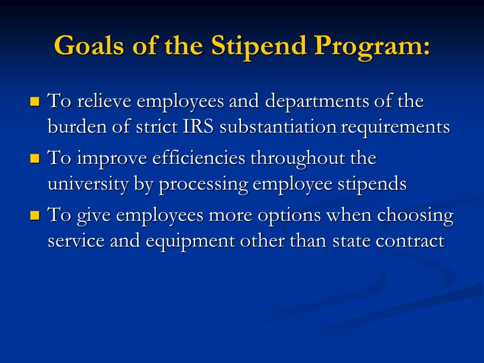 Goals of the Stipend Program: To relieve employees and departments of the burden of strict IRS substantiation requirements To relieve employees and departments of the burden of strict IRS substantiation requirements To improve efficiencies throughout the university by processing employee stipends To improve efficiencies throughout the university by processing employee stipends To give employees more options when choosing service and equipment other than state contract To give employees more options when choosing service and equipment other than state contract