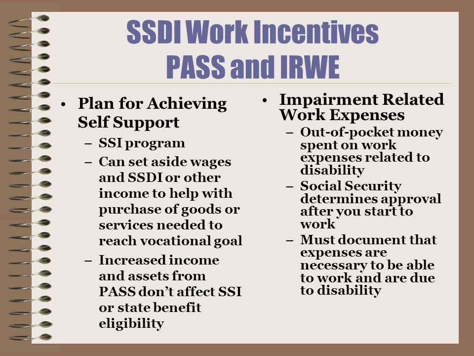 SSDI Work Incentives PASS and IRWE Plan for Achieving Self Support –SSI program –Can set aside wages and SSDI or other income to help with purchase of goods or services needed to reach vocational goal –Increased income and assets from PASS don't affect SSI or state benefit eligibility Impairment Related Work Expenses –Out-of-pocket money spent on work expenses related to disability –Social Security determines approval after you start to work –Must document that expenses are necessary to be able to work and are due to disability