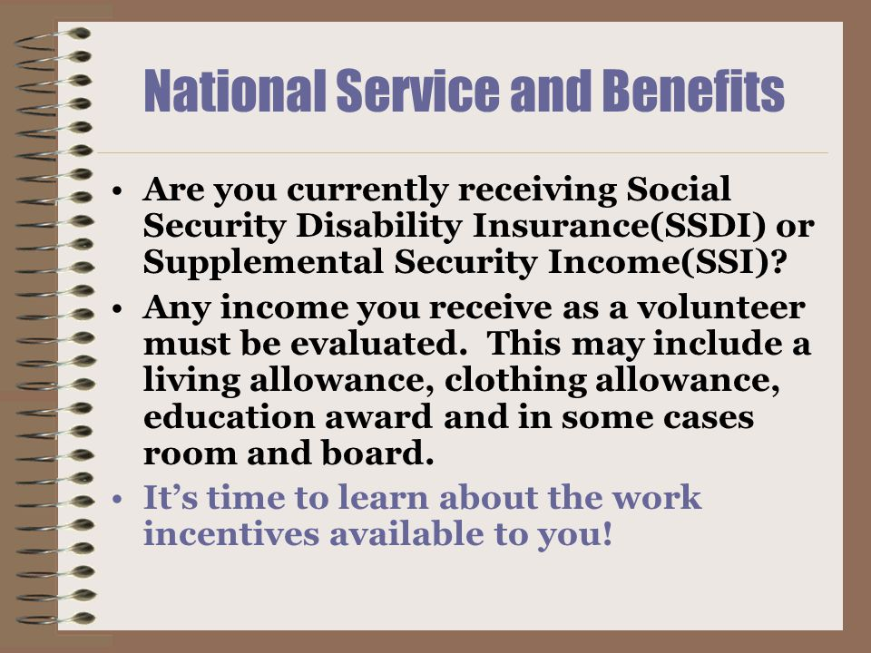National Service and Benefits Are you currently receiving Social Security Disability Insurance(SSDI) or Supplemental Security Income(SSI).