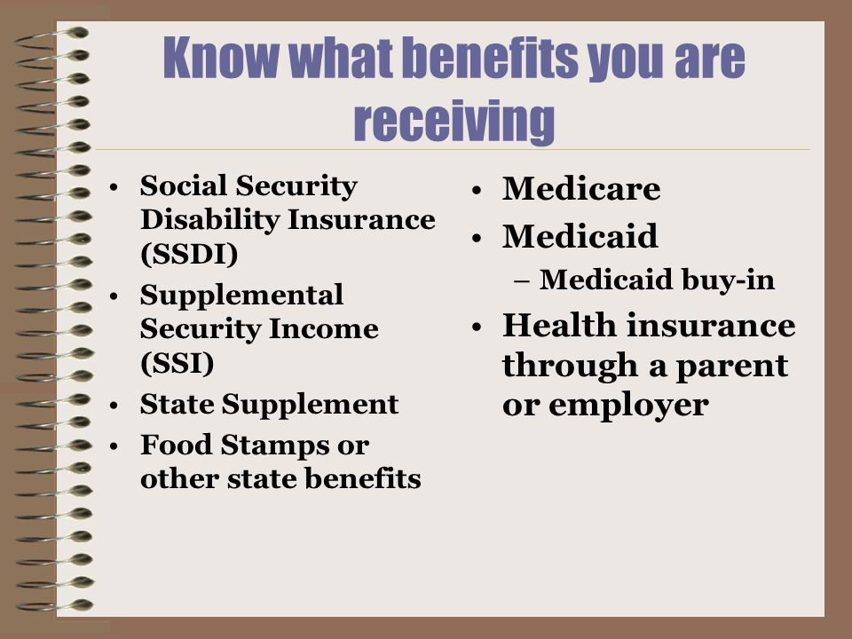 Know what benefits you are receiving Social Security Disability Insurance (SSDI) Supplemental Security Income (SSI) State Supplement Food Stamps or other state benefits Medicare Medicaid –Medicaid buy-in Health insurance through a parent or employer