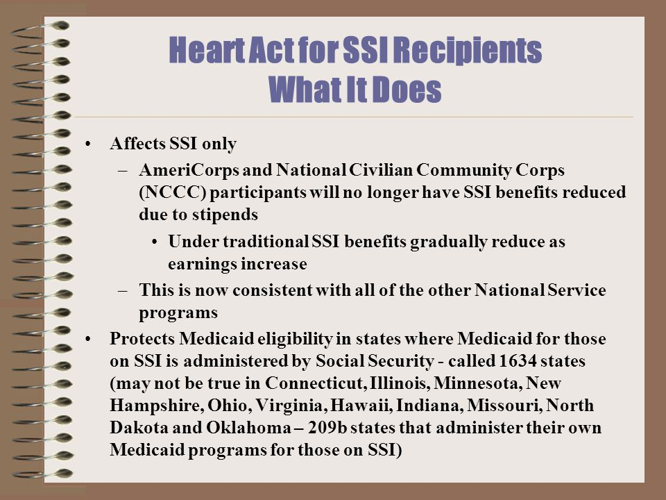 Heart Act for SSI Recipients What It Does Affects SSI only –AmeriCorps and National Civilian Community Corps (NCCC) participants will no longer have SSI benefits reduced due to stipends Under traditional SSI benefits gradually reduce as earnings increase –This is now consistent with all of the other National Service programs Protects Medicaid eligibility in states where Medicaid for those on SSI is administered by Social Security - called 1634 states (may not be true in Connecticut, Illinois, Minnesota, New Hampshire, Ohio, Virginia, Hawaii, Indiana, Missouri, North Dakota and Oklahoma – 209b states that administer their own Medicaid programs for those on SSI)