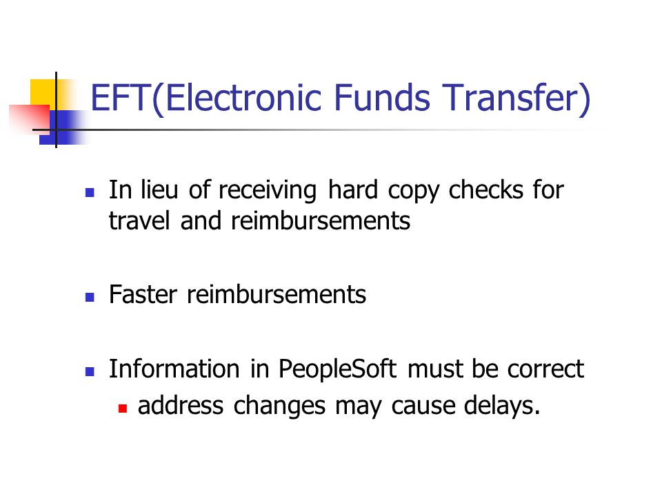 EFT(Electronic Funds Transfer) In lieu of receiving hard copy checks for travel and reimbursements Faster reimbursements Information in PeopleSoft must be correct address changes may cause delays.