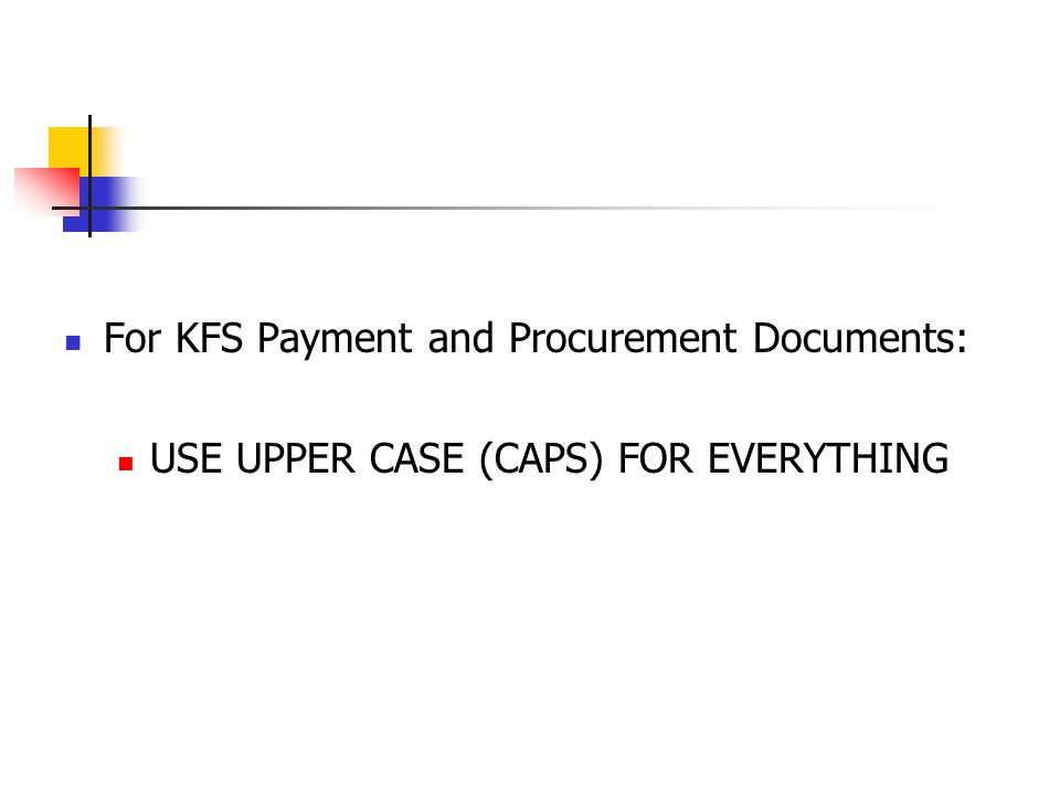 For KFS Payment and Procurement Documents: USE UPPER CASE (CAPS) FOR EVERYTHING
