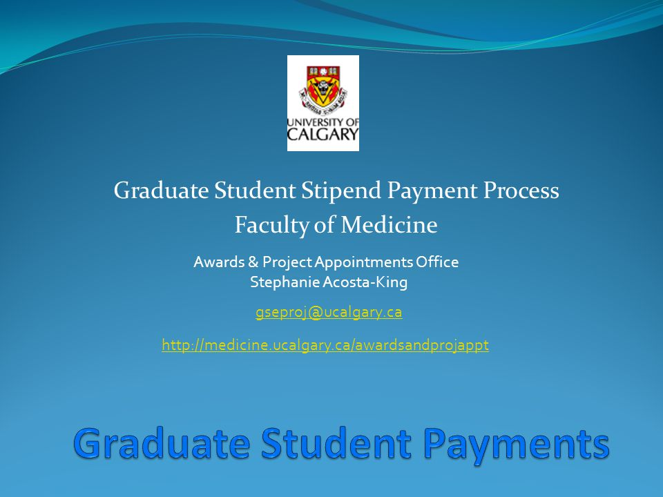 Graduate Student Stipend Payment Process Faculty of Medicine Awards & Project Appointments Office Stephanie Acosta-King gseproj@ucalgary.ca http://medicine.ucalgary.ca/awardsandprojappt