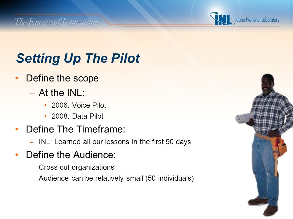 Setting Up The Pilot Define the scope – At the INL: 2006: Voice Pilot 2008: Data Pilot Define The Timeframe: – INL: Learned all our lessons in the first 90 days Define the Audience: – Cross cut organizations – Audience can be relatively small (50 individuals)