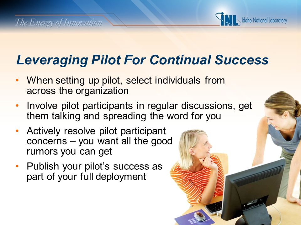 Leveraging Pilot For Continual Success When setting up pilot, select individuals from across the organization Involve pilot participants in regular discussions, get them talking and spreading the word for you Actively resolve pilot participant concerns – you want all the good rumors you can get Publish your pilot's success as part of your full deployment