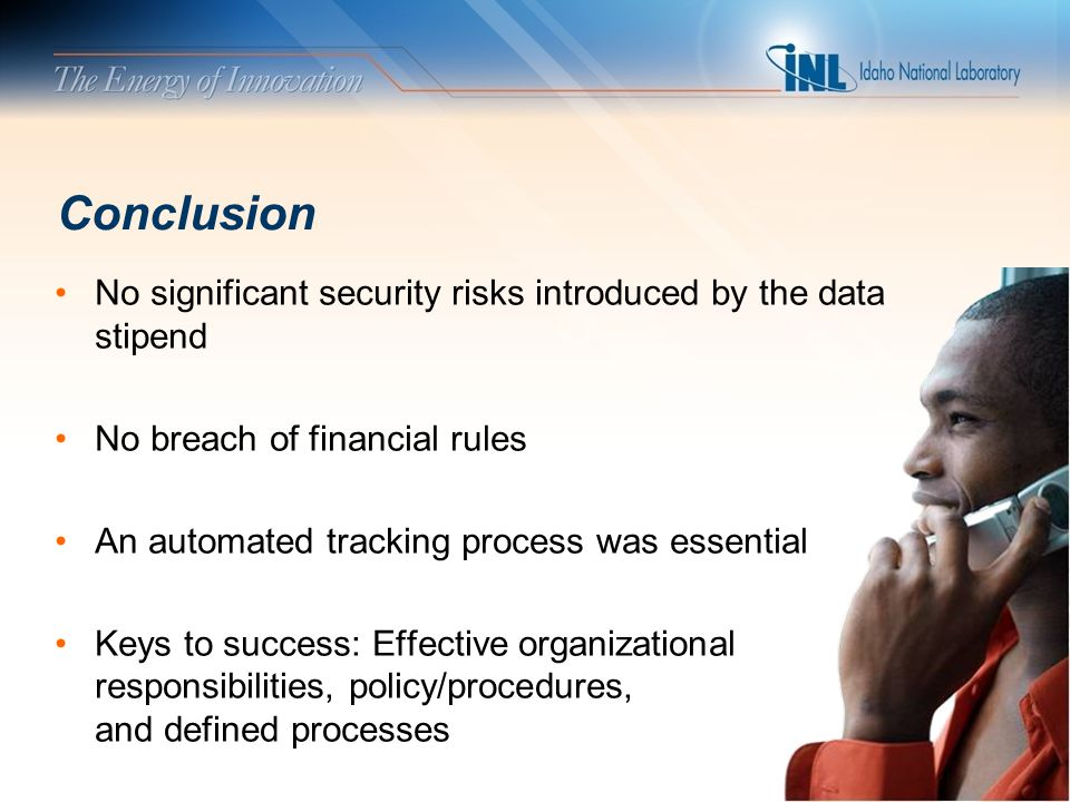 Conclusion No significant security risks introduced by the data stipend No breach of financial rules An automated tracking process was essential Keys to success: Effective organizational responsibilities, policy/procedures, and defined processes
