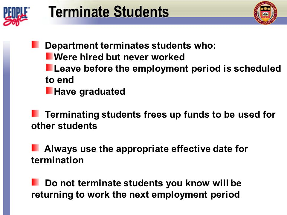 Terminate Students Department terminates students who: Were hired but never worked Leave before the employment period is scheduled to end Have graduated Terminating students frees up funds to be used for other students Always use the appropriate effective date for termination Do not terminate students you know will be returning to work the next employment period
