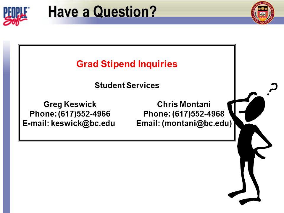 Have a Question? Grad Stipend Inquiries Student Services Greg KeswickChris Montani Phone:(617)552-4966Phone: (617)552-4968 E-mail:keswick@bc.eduEmail: