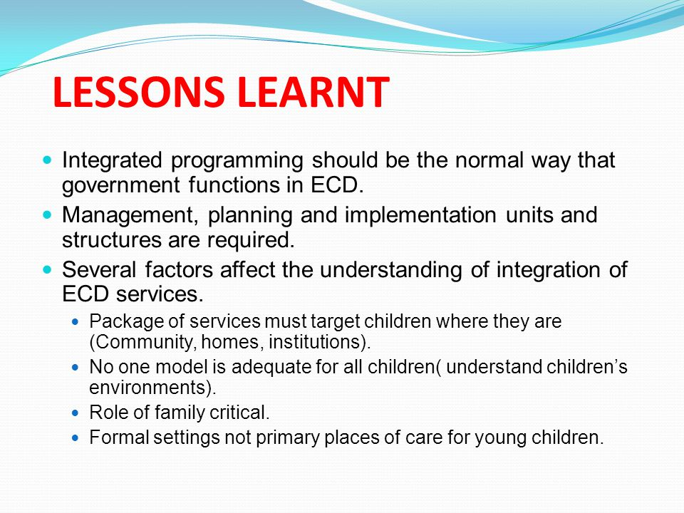 LESSONS LEARNT Integrated programming should be the normal way that government functions in ECD.