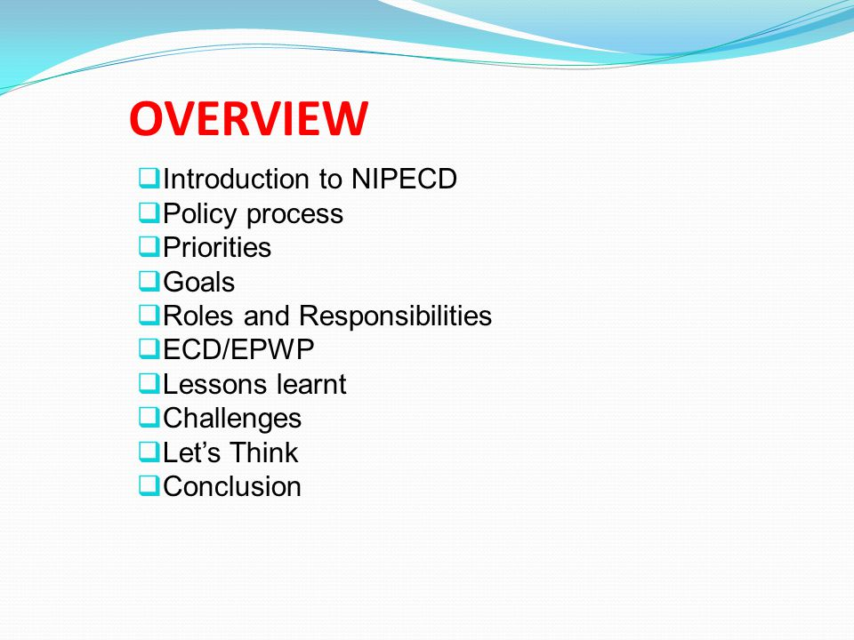 OVERVIEW  Introduction to NIPECD  Policy process  Priorities  Goals  Roles and Responsibilities  ECD/EPWP  Lessons learnt  Challenges  Let's Think  Conclusion