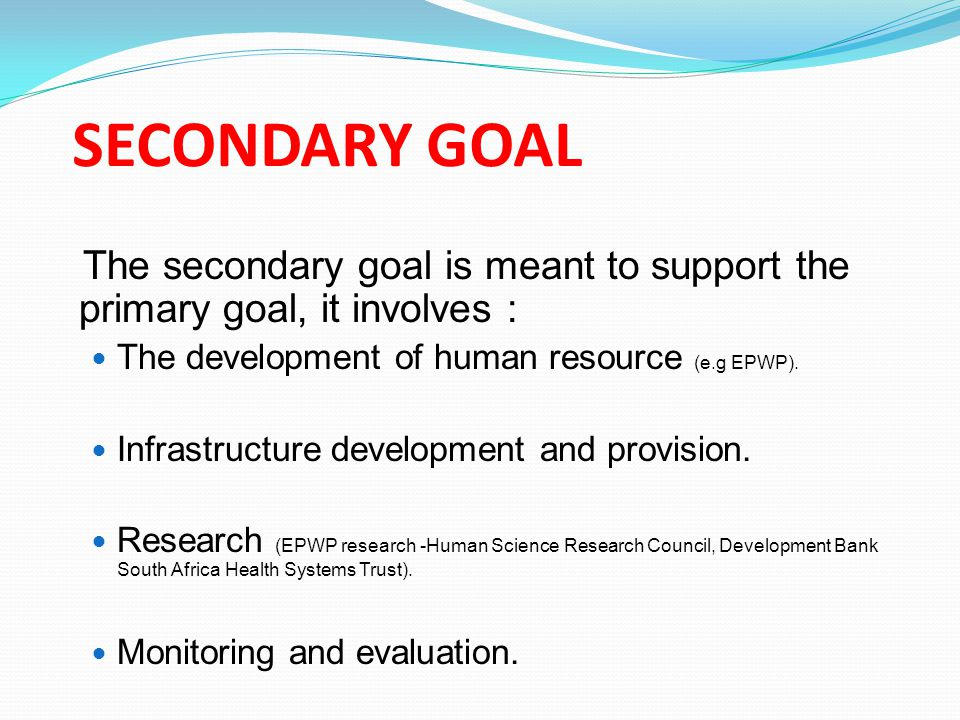 SECONDARY GOAL The secondary goal is meant to support the primary goal, it involves : The development of human resource (e.g EPWP).