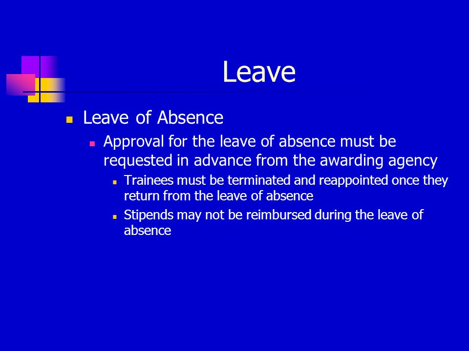 Leave Leave of Absence Approval for the leave of absence must be requested in advance from the awarding agency Trainees must be terminated and reappoi