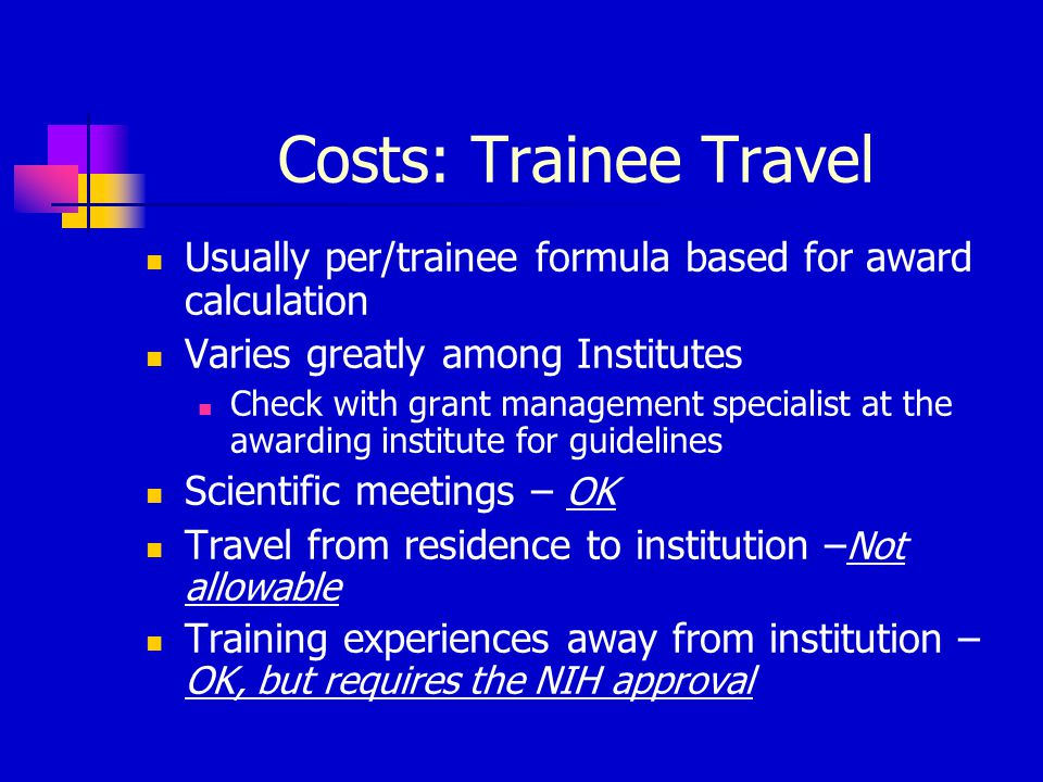 Costs: Trainee Travel Usually per/trainee formula based for award calculation Varies greatly among Institutes Check with grant management specialist a
