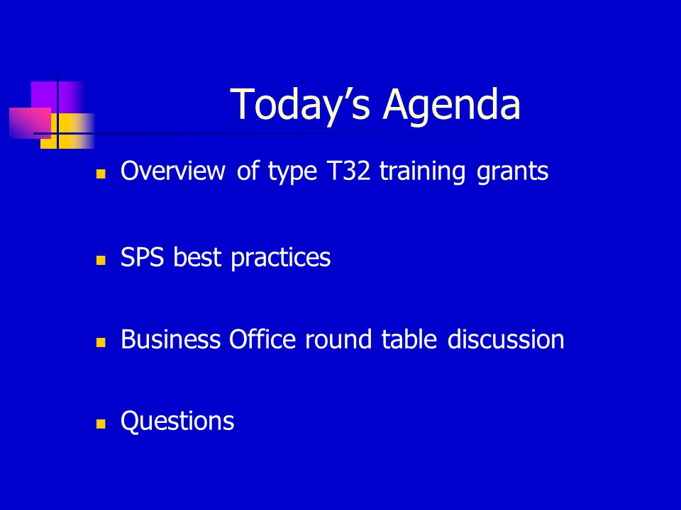 Today's Agenda Overview of type T32 training grants SPS best practices Business Office round table discussion Questions