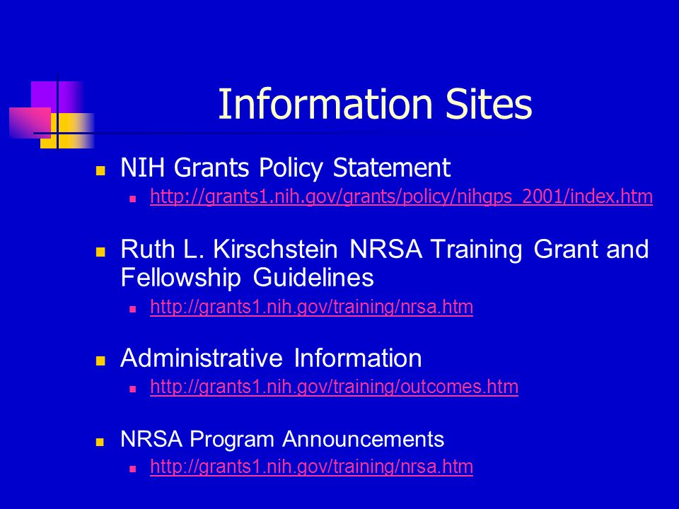 Information Sites NIH Grants Policy Statement http://grants1.nih.gov/grants/policy/nihgps_2001/index.htm Ruth L. Kirschstein NRSA Training Grant and F
