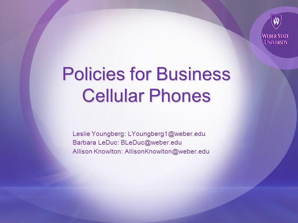 Policies for Business Cellular Phones Leslie Youngberg: LYoungberg1@weber.edu Barbara LeDuc: BLeDuc@weber.edu Allison Knowlton: AllisonKnowlton@weber.edu
