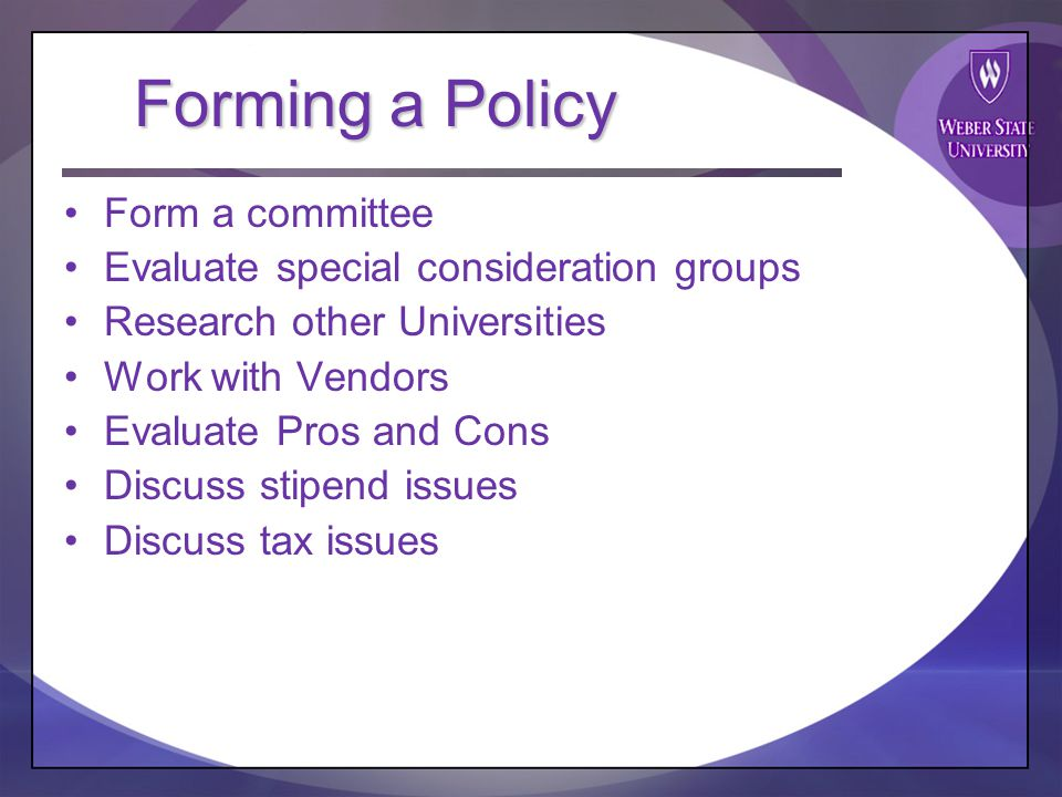 Forming a Policy Form a committee Evaluate special consideration groups Research other Universities Work with Vendors Evaluate Pros and Cons Discuss stipend issues Discuss tax issues