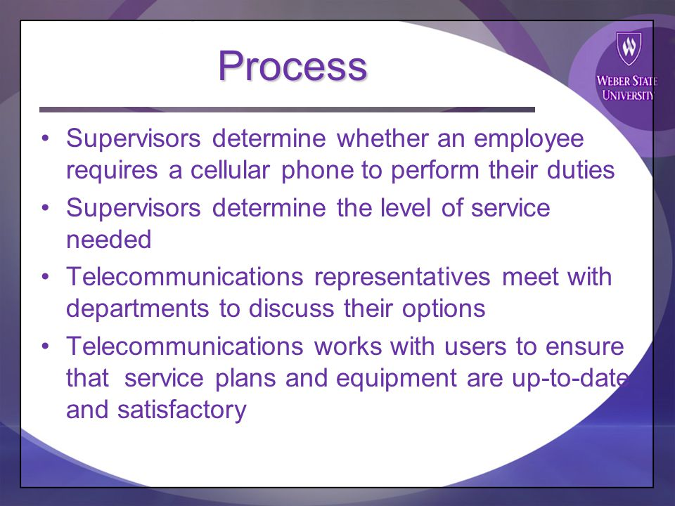 Process Supervisors determine whether an employee requires a cellular phone to perform their duties Supervisors determine the level of service needed Telecommunications representatives meet with departments to discuss their options Telecommunications works with users to ensure that service plans and equipment are up-to-date and satisfactory