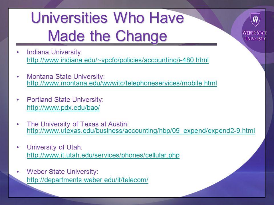 Universities Who Have Made the Change Indiana University: http://www.indiana.edu/~vpcfo/policies/accounting/i-480.html Montana State University: http://www.montana.edu/wwwitc/telephoneservices/mobile.html http://www.montana.edu/wwwitc/telephoneservices/mobile.html Portland State University: http://www.pdx.edu/bao/ The University of Texas at Austin: http://www.utexas.edu/business/accounting/hbp/09_expend/expend2-9.html http://www.utexas.edu/business/accounting/hbp/09_expend/expend2-9.html University of Utah: http://www.it.utah.edu/services/phones/cellular.php Weber State University: http://departments.weber.edu/it/telecom/