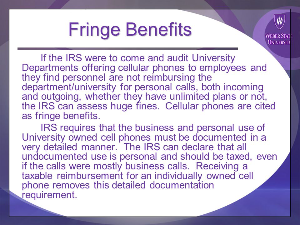 Fringe Benefits If the IRS were to come and audit University Departments offering cellular phones to employees and they find personnel are not reimbursing the department/university for personal calls, both incoming and outgoing, whether they have unlimited plans or not, the IRS can assess huge fines.